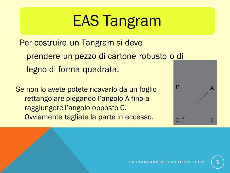 EAS Tangram Per costruire un Tangram si deve prendere un pezzo di cartone robusto o di legno di forma quadrata.