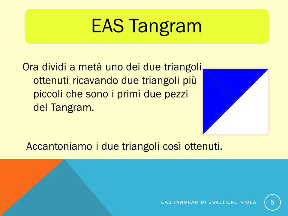 EAS Tangram Ora dividi a metà uno dei due triangoli ottenuti ricavando due triangoli più piccoli che sono i primi due pezzi del Tangram.