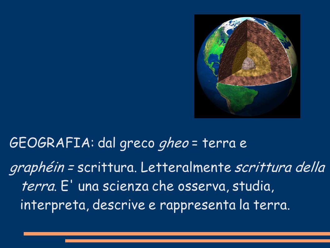 GEOGRAFIA: dal greco gheo = terra e