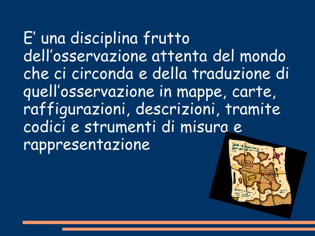E' una disciplina frutto dell'osservazione attenta del mondo che ci circonda e della traduzione di quell'osservazione in mappe, carte, raffigurazioni, descrizioni, tramite codici e strumenti di misura e rappresentazione