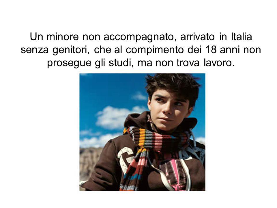 Un minore non accompagnato, arrivato in Italia senza genitori, che al compimento dei 18 anni non prosegue gli studi, ma non trova lavoro.
