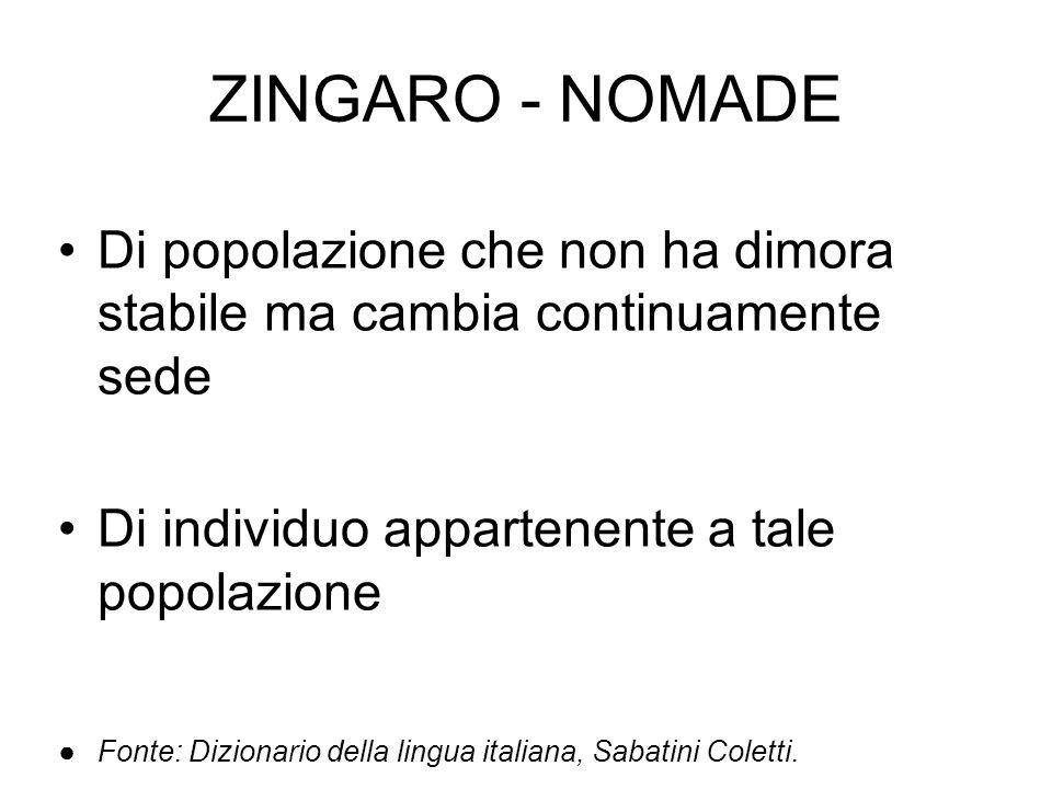 ZINGARO - NOMADE Di popolazione che non ha dimora stabile ma cambia continuamente sede. Di individuo appartenente a tale popolazione.