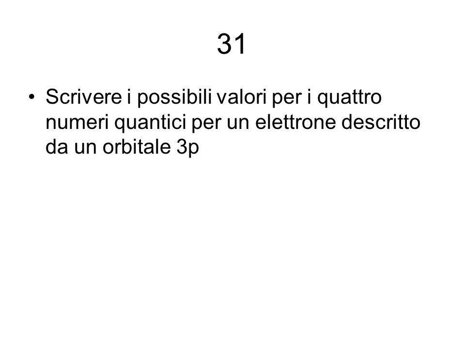 31 Scrivere i possibili valori per i quattro numeri quantici per un elettrone descritto da un orbitale 3p.