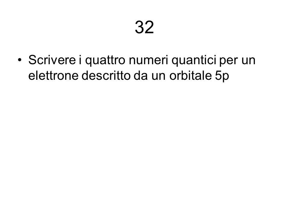32 Scrivere i quattro numeri quantici per un elettrone descritto da un orbitale 5p