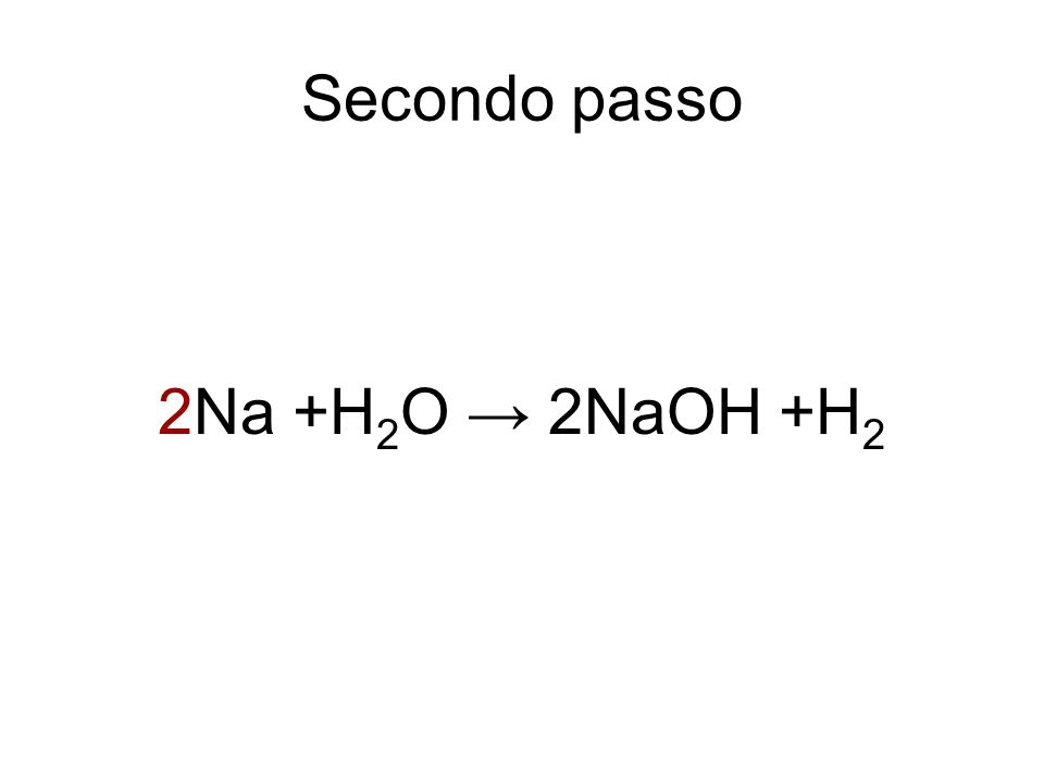 Secondo passo 2Na +H2O → 2NaOH +H2
