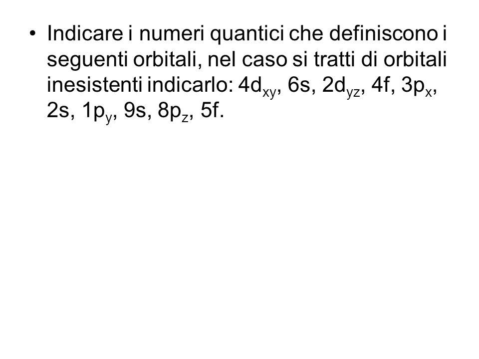 Indicare i numeri quantici che definiscono i seguenti orbitali, nel caso si tratti di orbitali inesistenti indicarlo: 4dxy, 6s, 2dyz, 4f, 3px, 2s, 1py, 9s, 8pz, 5f.