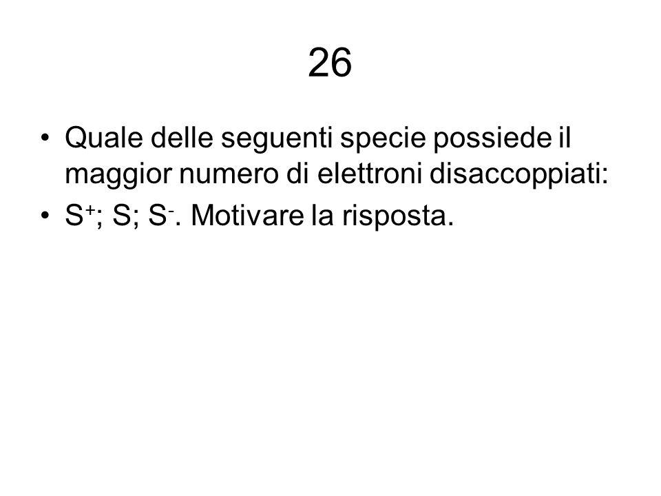 26 Quale delle seguenti specie possiede il maggior numero di elettroni disaccoppiati: S+; S; S-.