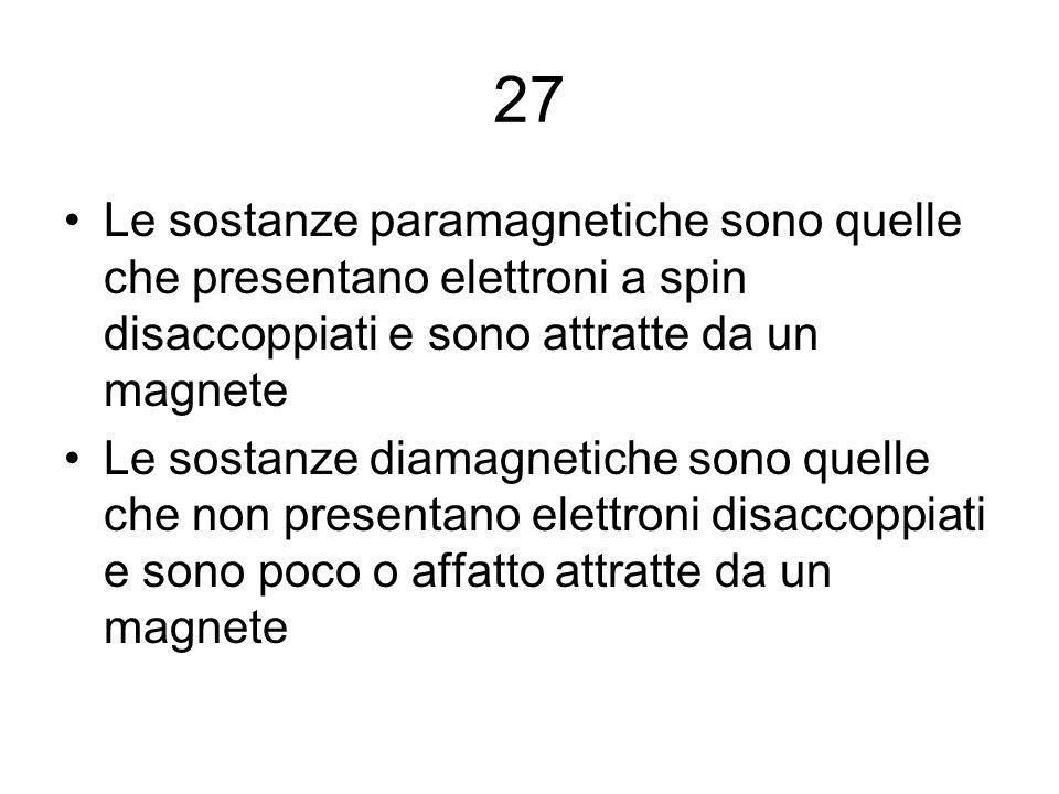 27 Le sostanze paramagnetiche sono quelle che presentano elettroni a spin disaccoppiati e sono attratte da un magnete.