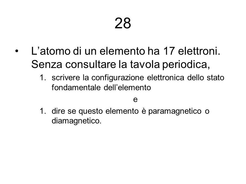 28 L'atomo di un elemento ha 17 elettroni. Senza consultare la tavola periodica,