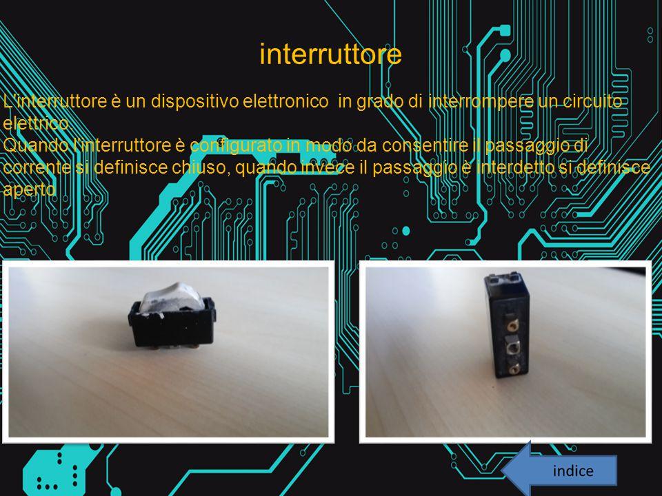 interruttore L interruttore è un dispositivo elettronico in grado di interrompere un circuito elettrico.