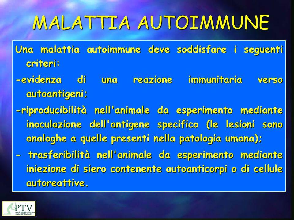 MALATTIA AUTOIMMUNE Una malattia autoimmune deve soddisfare i seguenti criteri: -evidenza di una reazione immunitaria verso autoantigeni;