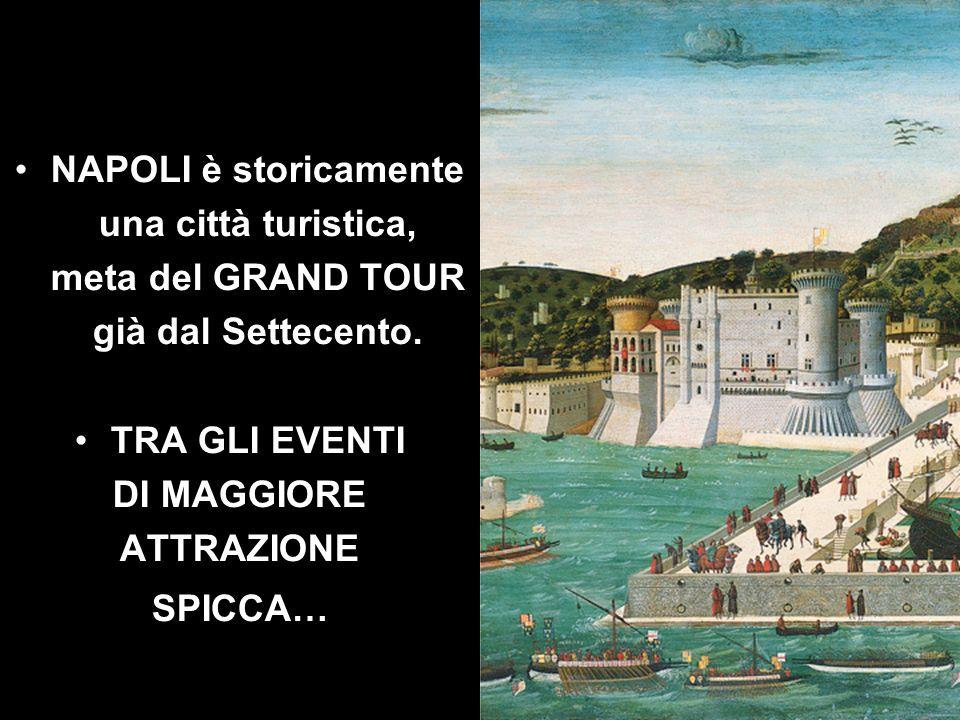 NAPOLI è storicamente una città turistica, meta del GRAND TOUR. già dal Settecento. TRA GLI EVENTI.