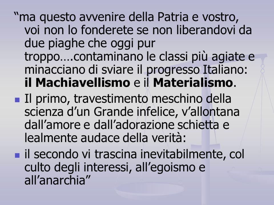 ma questo avvenire della Patria e vostro, voi non lo fonderete se non liberandovi da due piaghe che oggi pur troppo….contaminano le classi più agiate e minacciano di sviare il progresso Italiano: il Machiavellismo e il Materialismo.