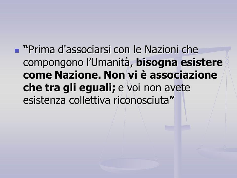 Prima d associarsi con le Nazioni che compongono l'Umanità, bisogna esistere come Nazione.