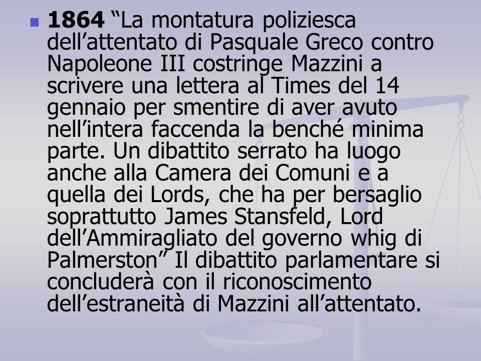 1864 La montatura poliziesca dell'attentato di Pasquale Greco contro Napoleone III costringe Mazzini a scrivere una lettera al Times del 14 gennaio per smentire di aver avuto nell'intera faccenda la benché minima parte.