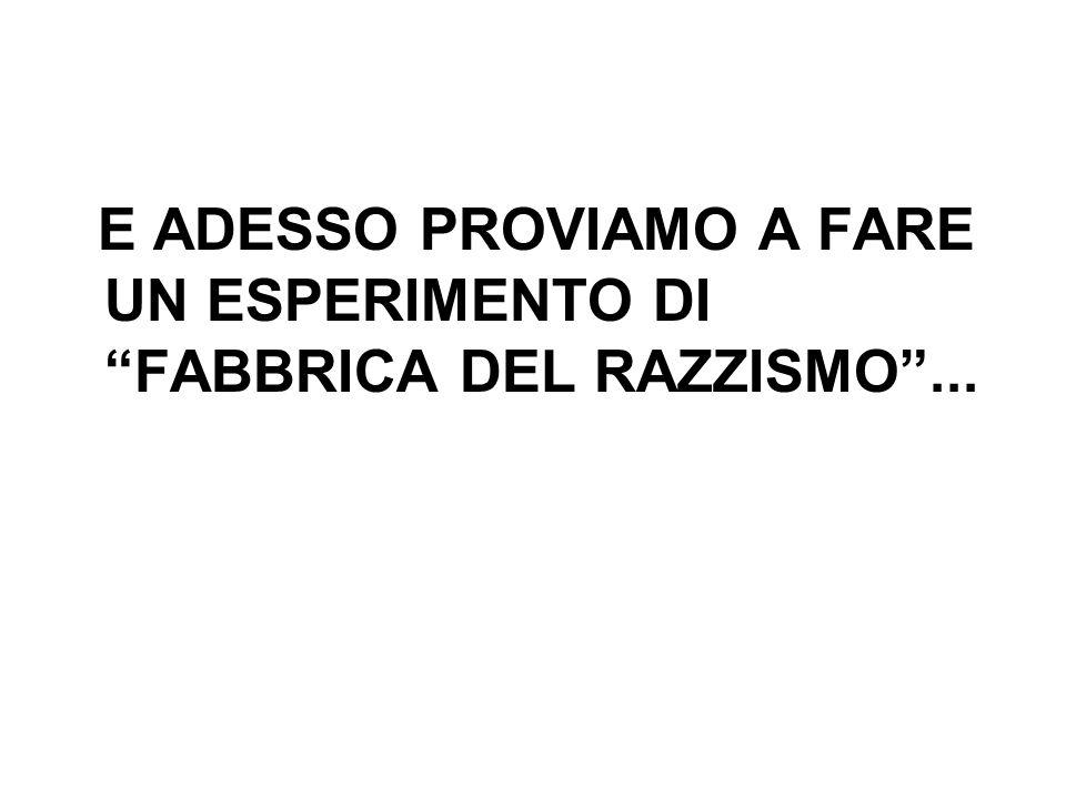 E ADESSO PROVIAMO A FARE UN ESPERIMENTO DI FABBRICA DEL RAZZISMO ...