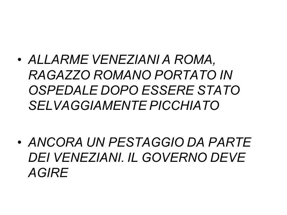 ALLARME VENEZIANI A ROMA, RAGAZZO ROMANO PORTATO IN OSPEDALE DOPO ESSERE STATO SELVAGGIAMENTE PICCHIATO