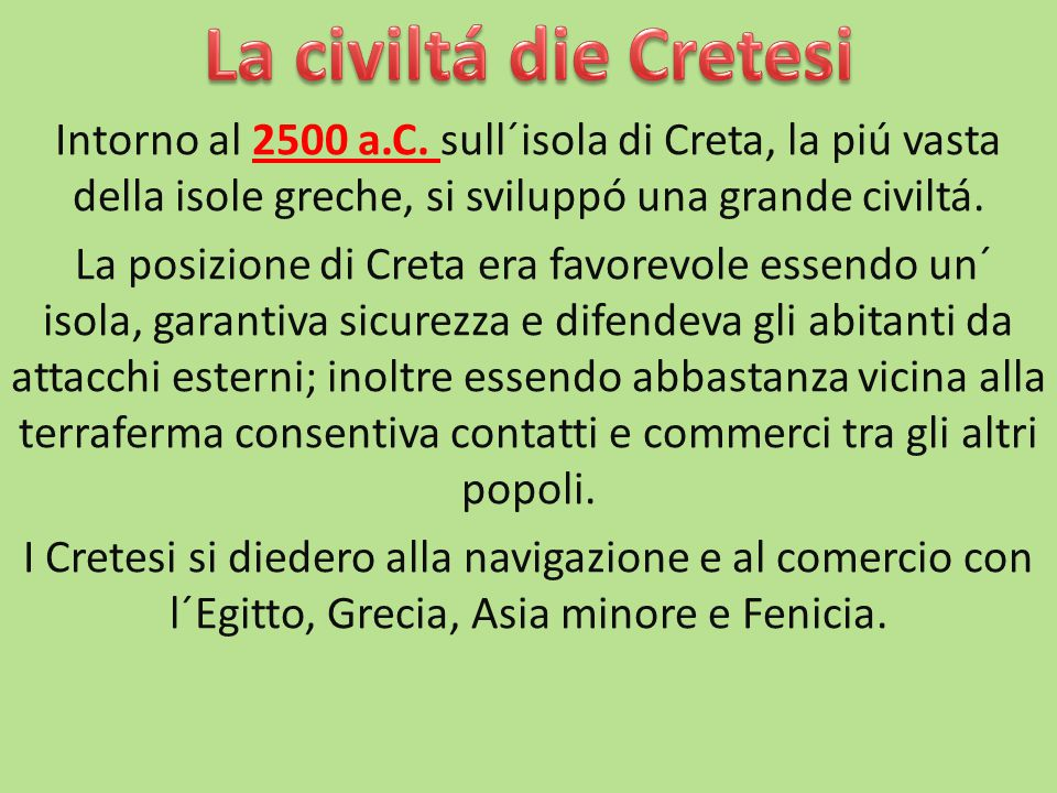 La civiltá die Cretesi Intorno al 2500 a.C. sull´isola di Creta, la piú vasta della isole greche, si sviluppó una grande civiltá.