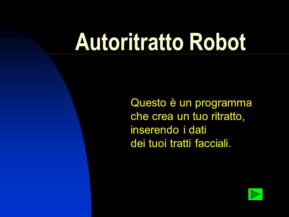 Autoritratto Robot Questo è un programma che crea un tuo ritratto, inserendo i dati dei tuoi tratti facciali.