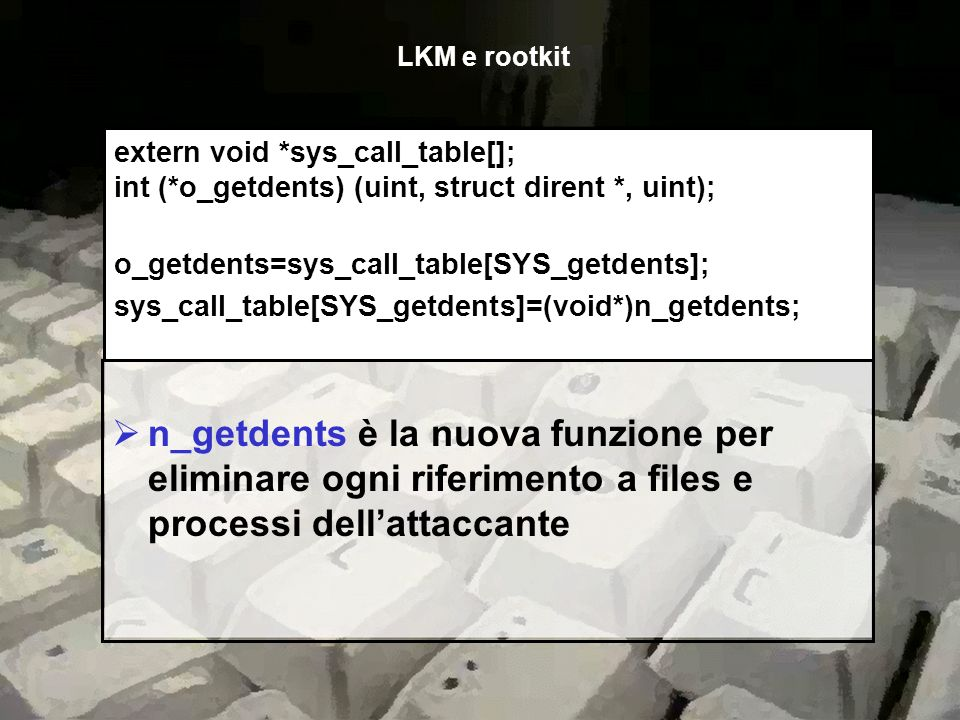 LKM e rootkit extern void *sys_call_table[]; int (*o_getdents) (uint, struct dirent *, uint); o_getdents=sys_call_table[SYS_getdents];