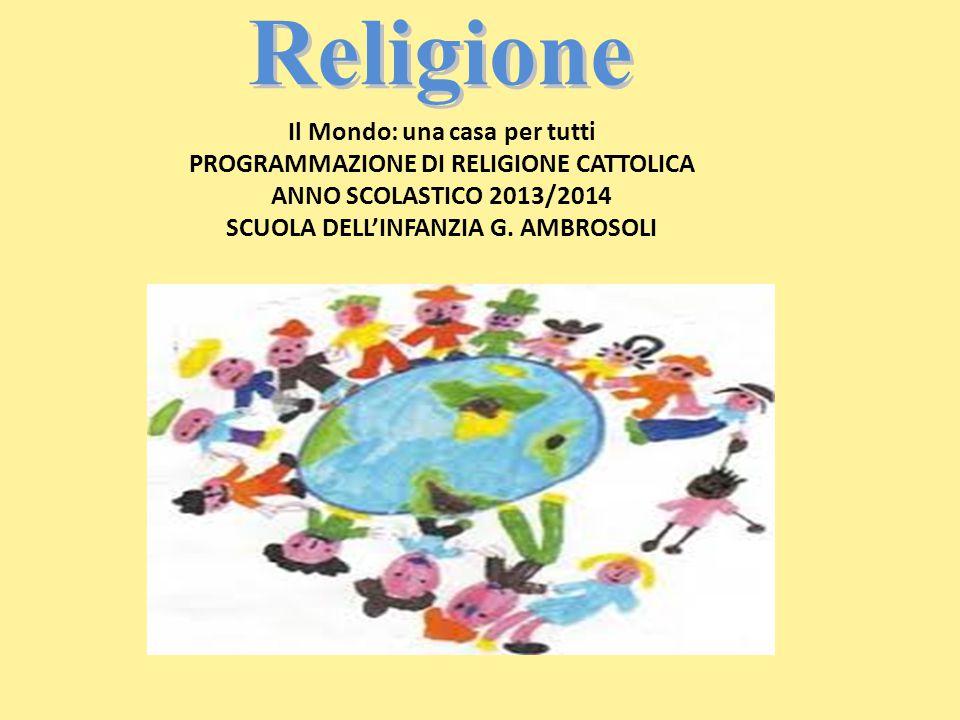 Religione Il Mondo: una casa per tutti PROGRAMMAZIONE DI RELIGIONE CATTOLICA ANNO SCOLASTICO 2013/2014 SCUOLA DELL'INFANZIA G.