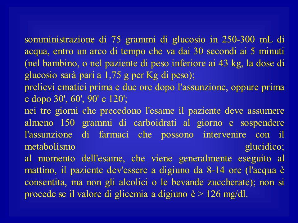 somministrazione di 75 grammi di glucosio in 250-300 mL di acqua, entro un arco di tempo che va dai 30 secondi ai 5 minuti (nel bambino, o nel paziente di peso inferiore ai 43 kg, la dose di glucosio sarà pari a 1,75 g per Kg di peso);
