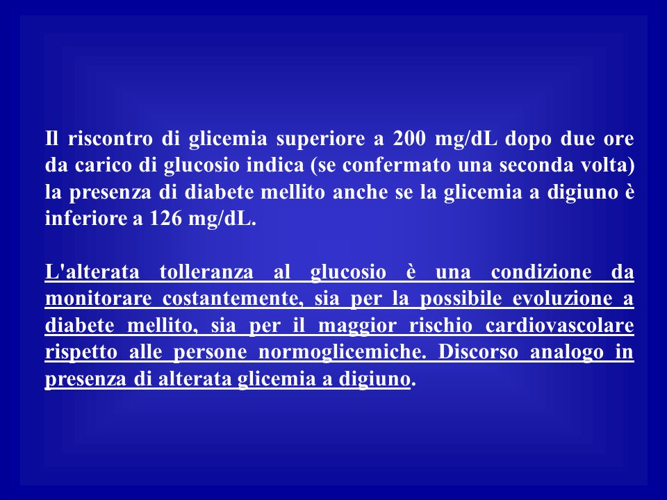 Il riscontro di glicemia superiore a 200 mg/dL dopo due ore da carico di glucosio indica (se confermato una seconda volta) la presenza di diabete mellito anche se la glicemia a digiuno è inferiore a 126 mg/dL.