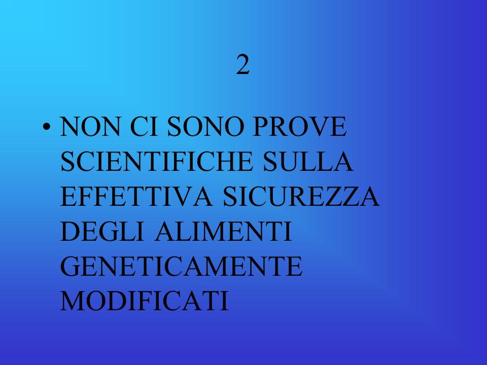 2 NON CI SONO PROVE SCIENTIFICHE SULLA EFFETTIVA SICUREZZA DEGLI ALIMENTI GENETICAMENTE MODIFICATI