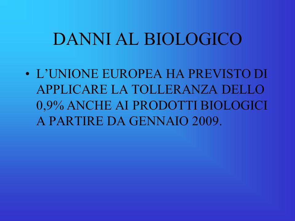 DANNI AL BIOLOGICO L'UNIONE EUROPEA HA PREVISTO DI APPLICARE LA TOLLERANZA DELLO 0,9% ANCHE AI PRODOTTI BIOLOGICI A PARTIRE DA GENNAIO 2009.
