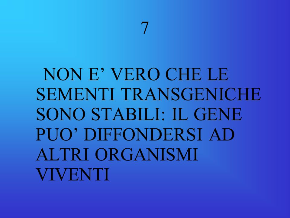 7 NON E' VERO CHE LE SEMENTI TRANSGENICHE SONO STABILI: IL GENE PUO' DIFFONDERSI AD ALTRI ORGANISMI VIVENTI.
