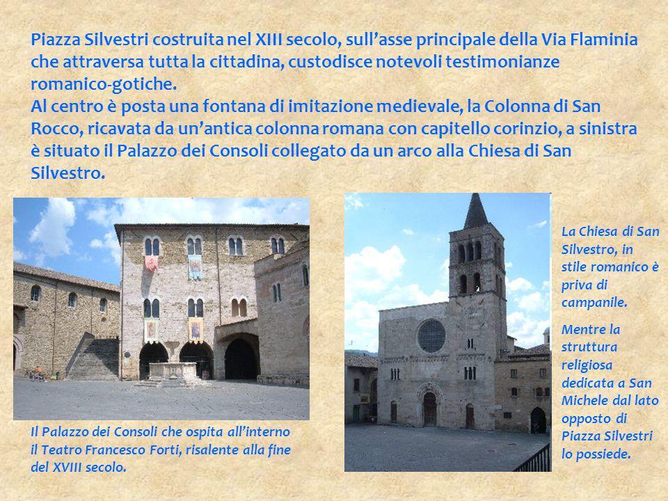Piazza Silvestri costruita nel XIII secolo, sull'asse principale della Via Flaminia che attraversa tutta la cittadina, custodisce notevoli testimonianze romanico-gotiche.