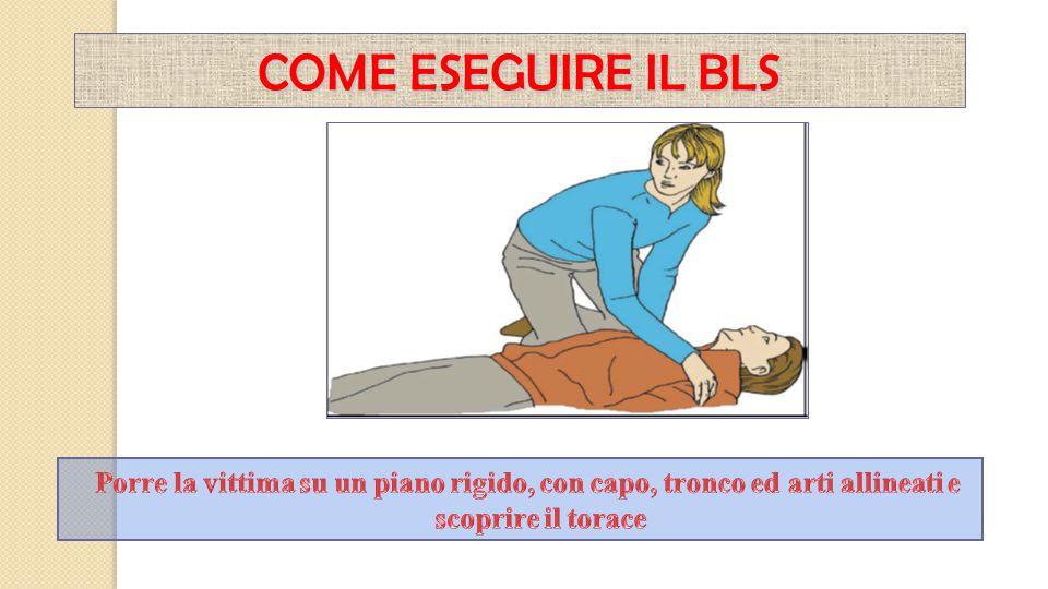 COME ESEGUIRE IL BLS Porre la vittima su un piano rigido, con capo, tronco ed arti allineati e scoprire il torace.