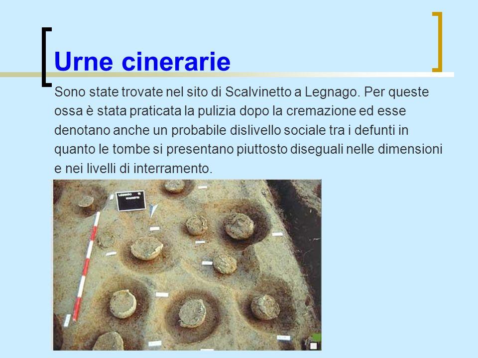 Urne cinerarieSono state trovate nel sito di Scalvinetto a Legnago. Per queste. ossa è stata praticata la pulizia dopo la cremazione ed esse.