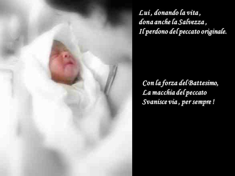 Lui , donando la vita , dona anche la Salvezza , Il perdono del peccato originale. Con la forza del Battesimo,