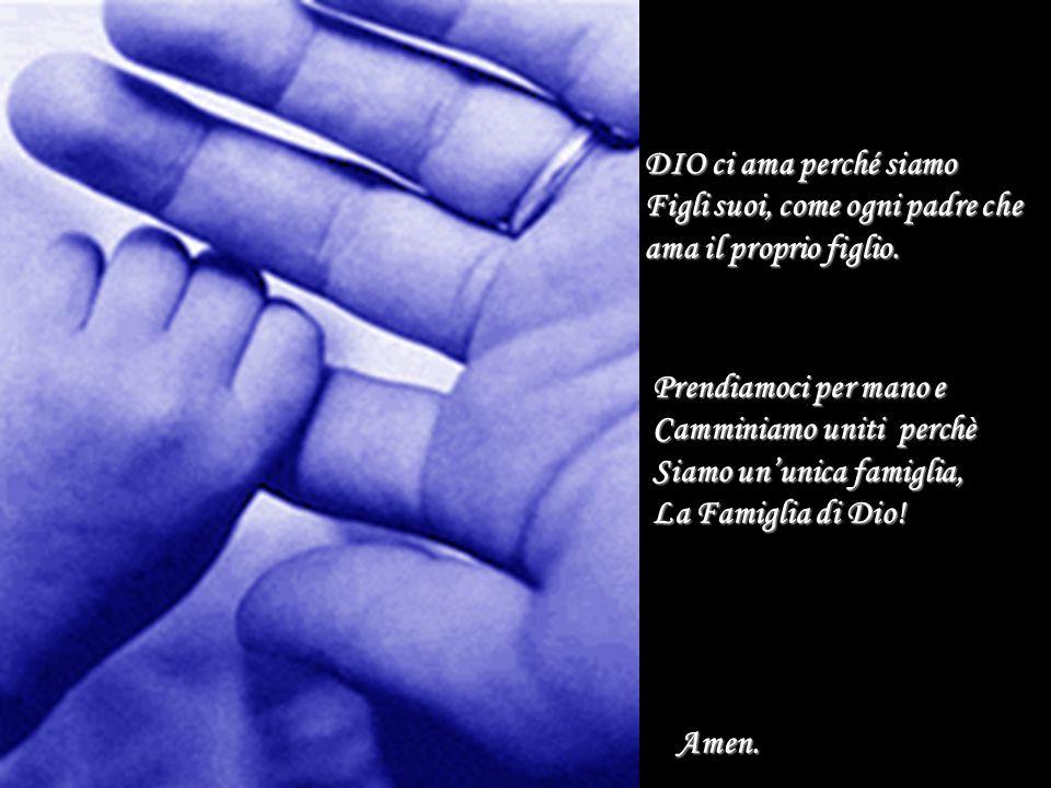 DIO ci ama perché siamo Figli suoi, come ogni padre che. ama il proprio figlio. Prendiamoci per mano e.