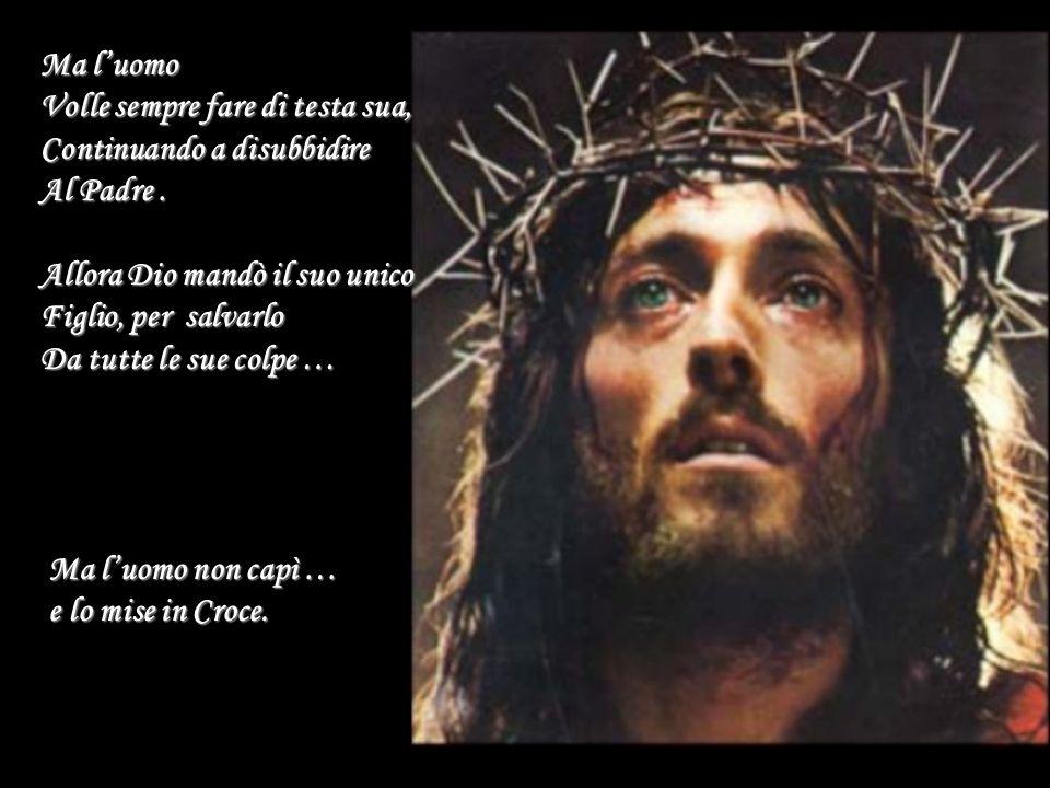 Ma l'uomo Volle sempre fare di testa sua, Continuando a disubbidire. Al Padre . Allora Dio mandò il suo unico.
