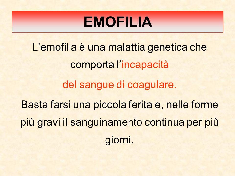 EMOFILIA L'emofilia è una malattia genetica che comporta l'incapacità