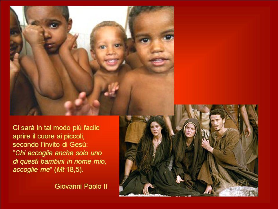 Ci sarà in tal modo più facile aprire il cuore ai piccoli, secondo l'invito di Gesù: Chi accoglie anche solo uno di questi bambini in nome mio, accoglie me (Mt 18,5).
