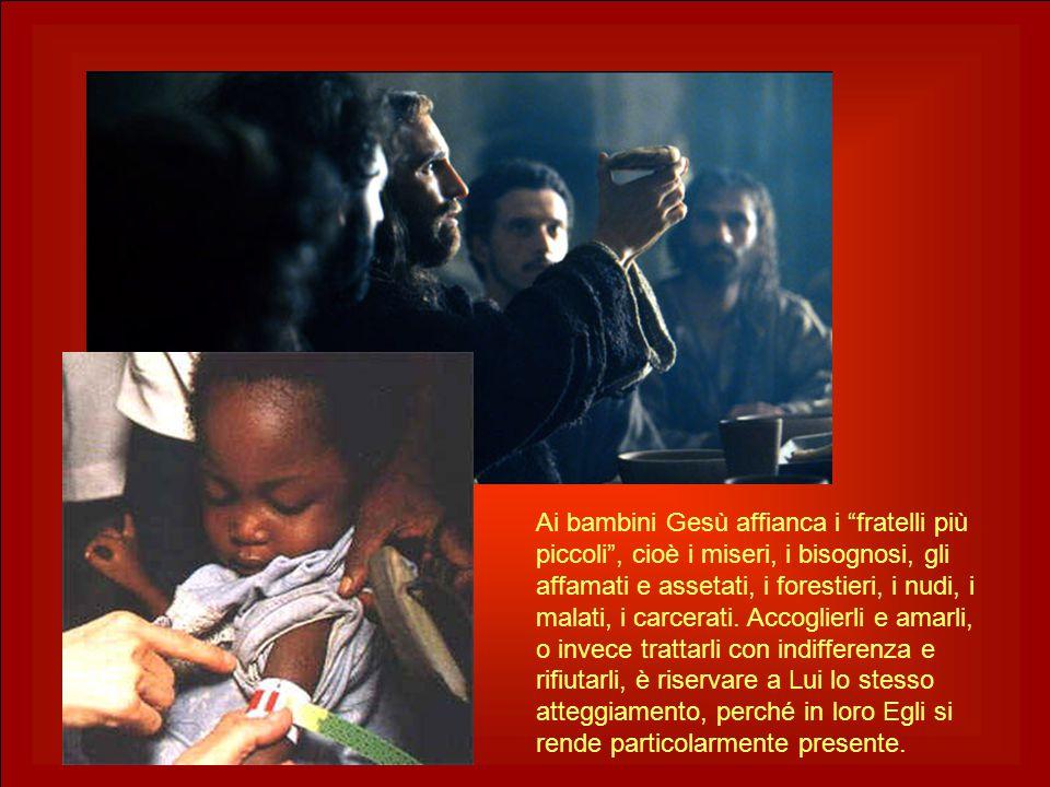 Ai bambini Gesù affianca i fratelli più piccoli , cioè i miseri, i bisognosi, gli affamati e assetati, i forestieri, i nudi, i malati, i carcerati.