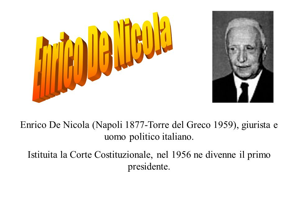 Enrico De Nicola Enrico De Nicola (Napoli 1877-Torre del Greco 1959), giurista e uomo politico italiano.