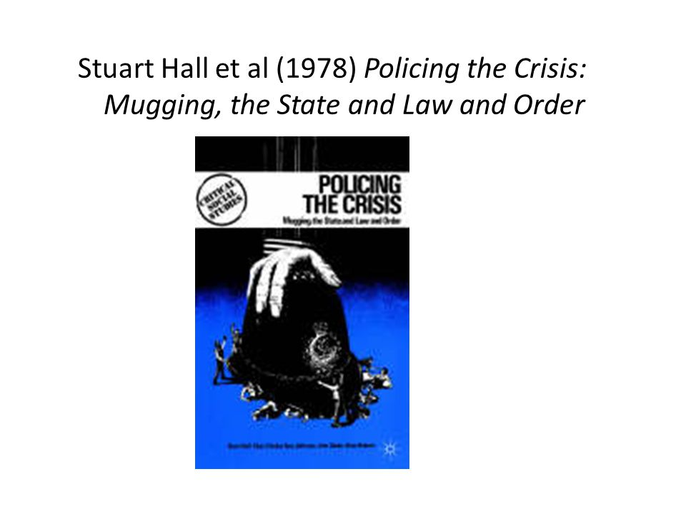 Stuart Hall et al (1978) Policing the Crisis: Mugging, the State and Law and Order