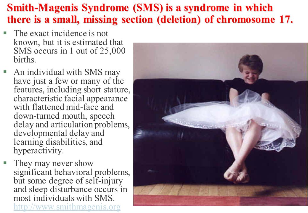 Smith-Magenis Syndrome (SMS) is a syndrome in which there is a small, missing section (deletion) of chromosome 17.