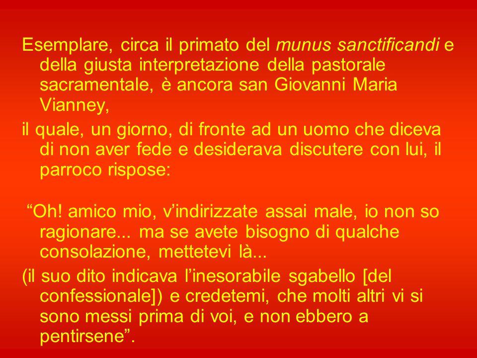 Esemplare, circa il primato del munus sanctificandi e della giusta interpretazione della pastorale sacramentale, è ancora san Giovanni Maria Vianney,
