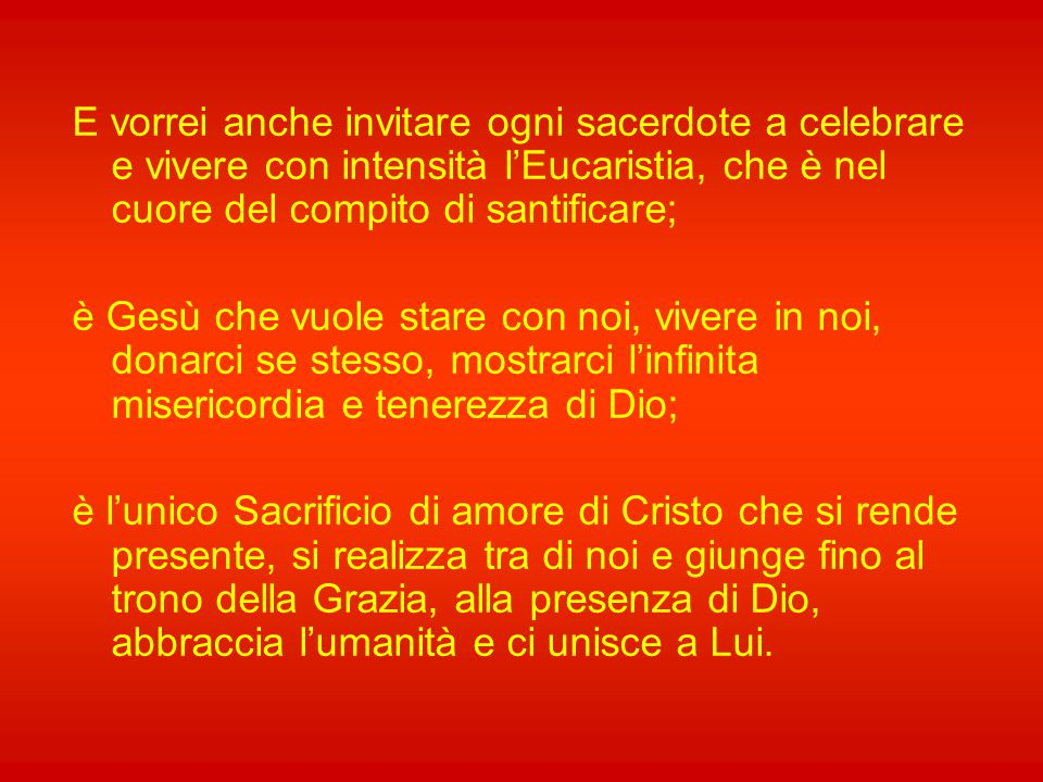 E vorrei anche invitare ogni sacerdote a celebrare e vivere con intensità l'Eucaristia, che è nel cuore del compito di santificare;