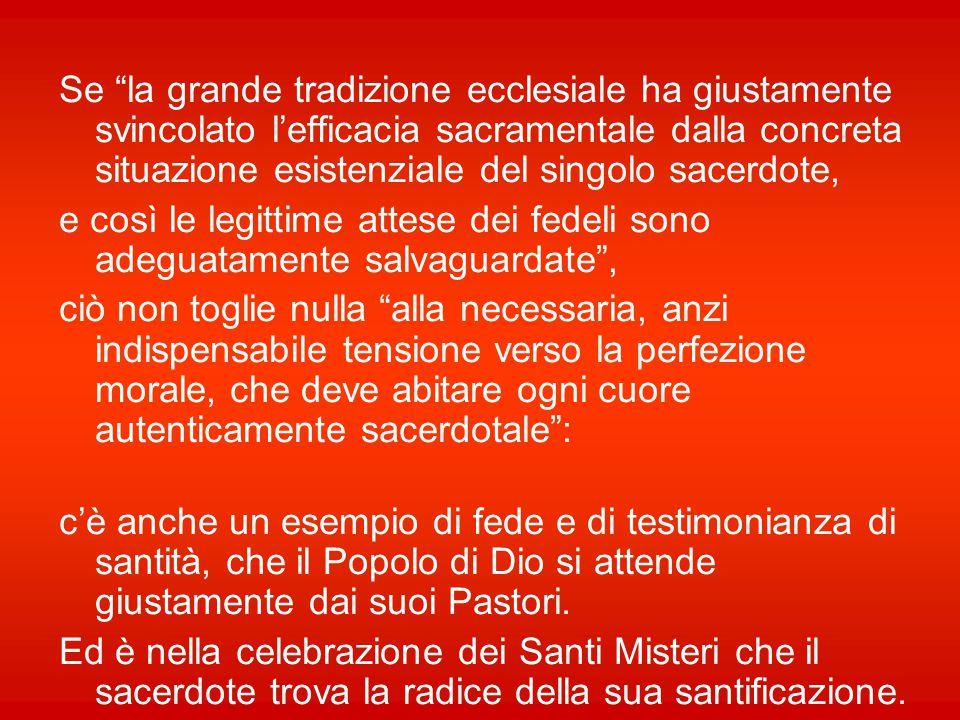 Se la grande tradizione ecclesiale ha giustamente svincolato l'efficacia sacramentale dalla concreta situazione esistenziale del singolo sacerdote,