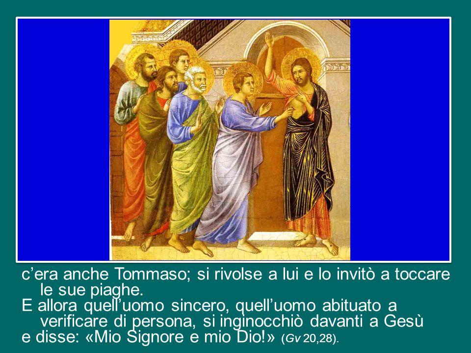 c'era anche Tommaso; si rivolse a lui e lo invitò a toccare le sue piaghe.