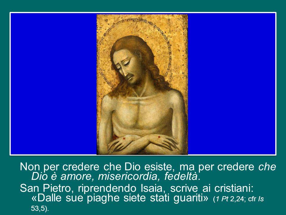 Non per credere che Dio esiste, ma per credere che Dio è amore, misericordia, fedeltà.
