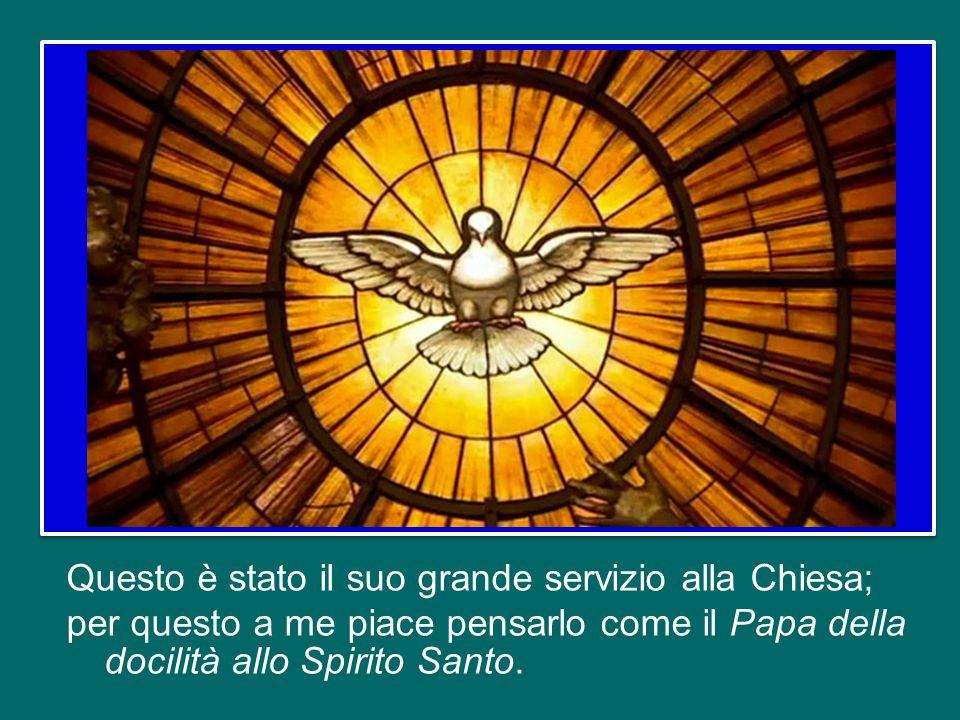 Questo è stato il suo grande servizio alla Chiesa; per questo a me piace pensarlo come il Papa della docilità allo Spirito Santo.