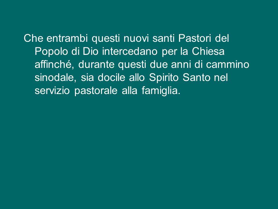 Che entrambi questi nuovi santi Pastori del Popolo di Dio intercedano per la Chiesa affinché, durante questi due anni di cammino sinodale, sia docile allo Spirito Santo nel servizio pastorale alla famiglia.